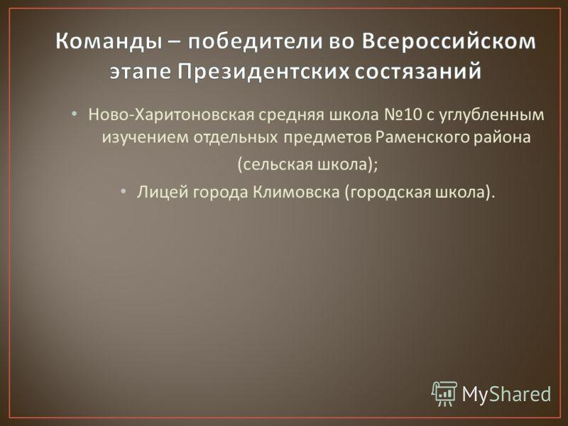 Ново - Харитоновская средняя школа 10 с углубленным изучением отдельных предметов Раменского района ( сельская школа ); Лицей города Климовска ( городская школа ).