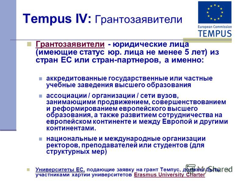 14 Tempus IV: Грантозаявители Грантозаявители - юридические лица (имеющие статус юр. лица не менее 5 лет) из стран ЕС или стран-партнеров, а именно: аккредитованные государственные или частные учебные заведения высшего образования ассоциации / органи