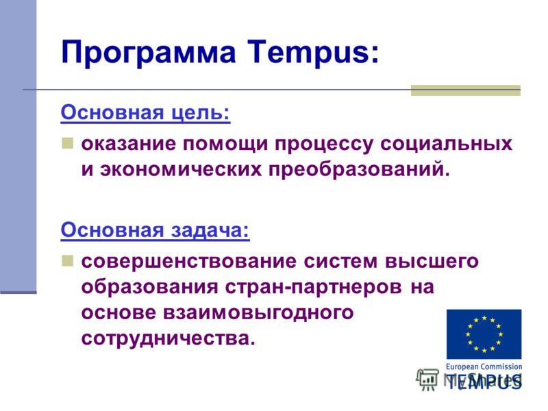 2 Программа Tempus: Основная цель: оказание помощи процессу социальных и экономических преобразований. Основная задача: совершенствование систем высшего образования стран-партнеров на основе взаимовыгодного сотрудничества.