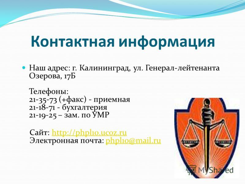 Контактная информация Наш адрес: г. Калининград, ул. Генерал-лейтенанта Озерова, 17Б Телефоны: 21-35-73 (+факс) - приемная 21-18-71 - бухгалтерия 21-19-25 – зам. по УМР Сайт: http://phpl10.ucoz.ru Электронная почта: phpl10@mail.ru http://phpl10.ucoz.