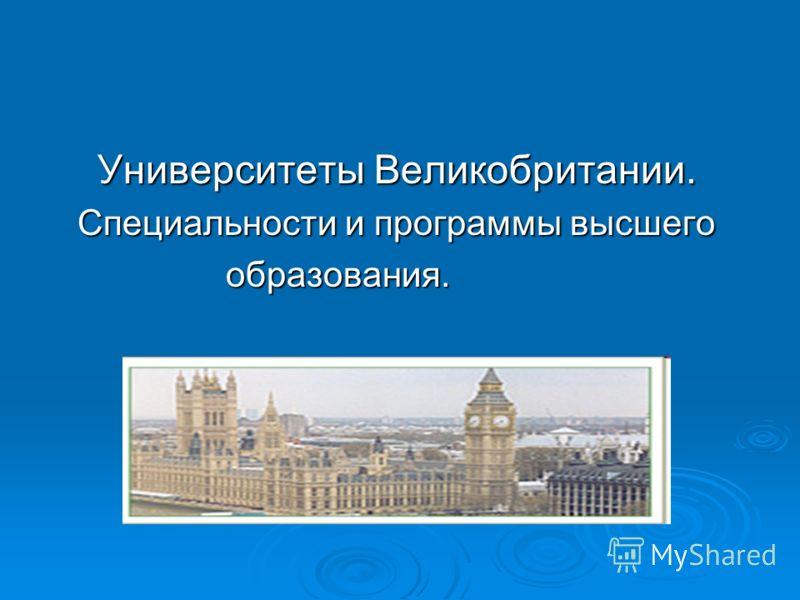 Университеты Великобритании. Университеты Великобритании. Специальности и программы высшего Специальности и программы высшего образования. образования.
