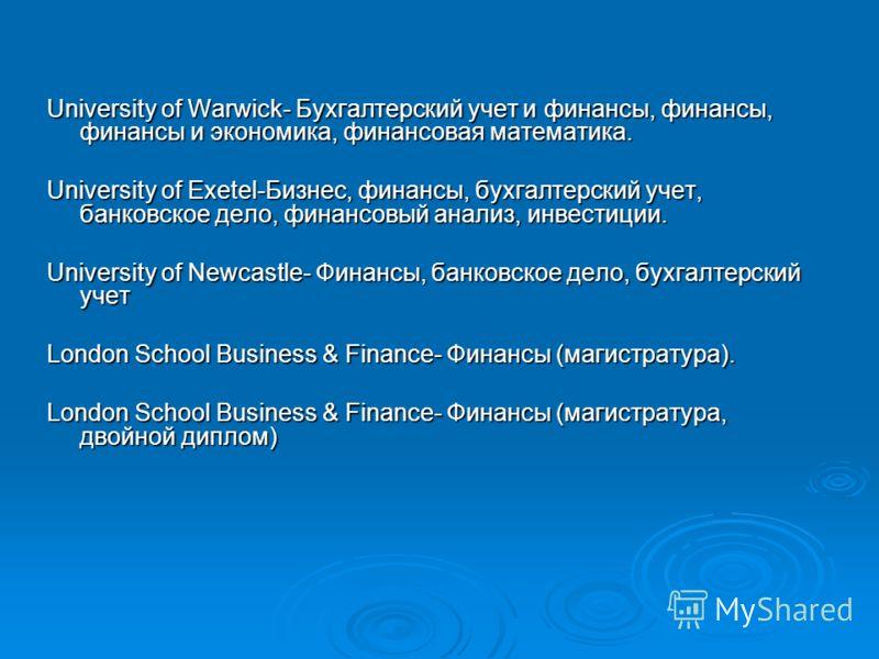 University of Warwick- Бухгалтерский учет и финансы, финансы, финансы и экономика, финансовая математика. University of Exetel-Бизнес, финансы, бухгалтерский учет, банковское дело, финансовый анализ, инвестиции. University of Newcastle- Финансы, банк