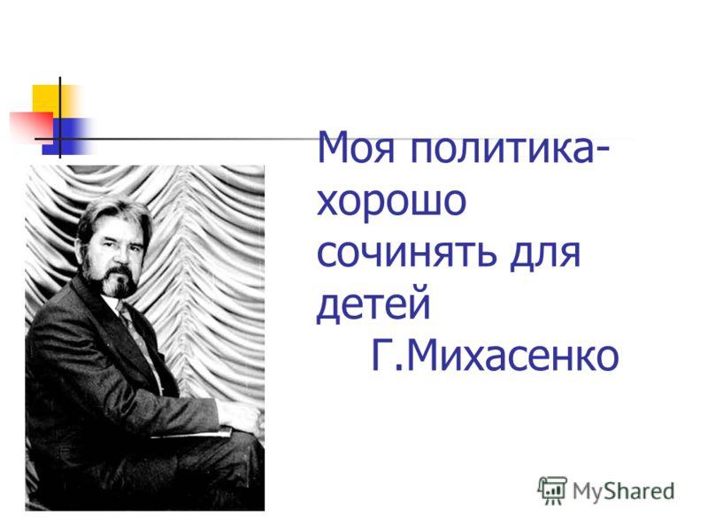 Моя политика- хорошо сочинять для детей Г.Михасенко