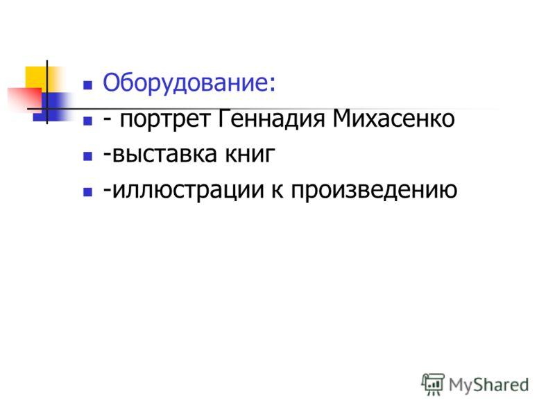 Оборудование: - портрет Геннадия Михасенко -выставка книг -иллюстрации к произведению