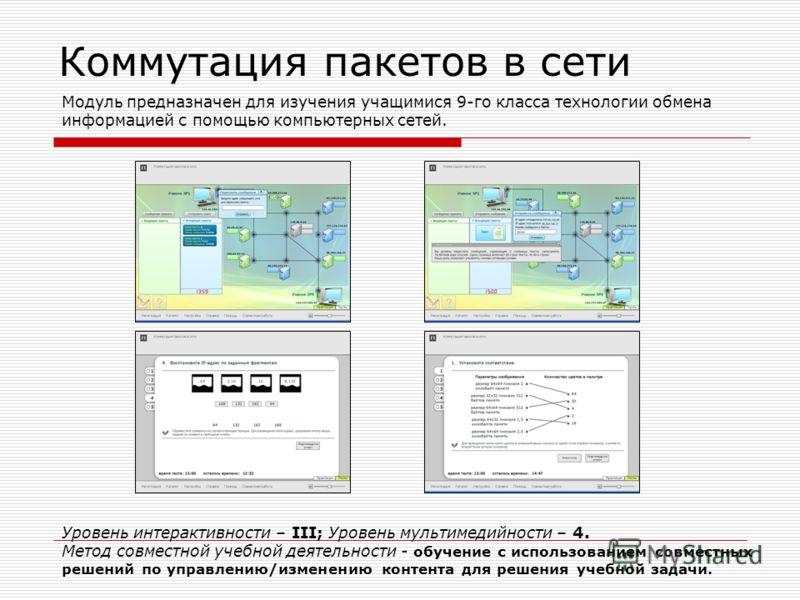 Коммутация пакетов в сети Модуль предназначен для изучения учащимися 9-го класса технологии обмена информацией с помощью компьютерных сетей. Уровень интерактивности – III; Уровень мультимедийности – 4. Метод совместной учебной деятельности - обучение