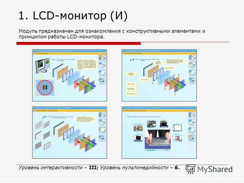 1. LCD-монитор (И) Модуль предназначен для ознакомления с конструктивными элементами и принципом работы LCD-монитора. Уровень интерактивности – III; Уровень мультимедийности – 6.