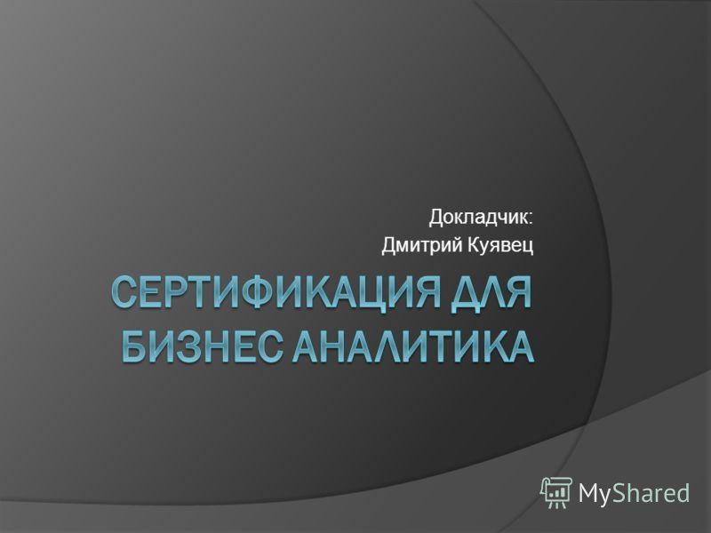 Докладчик: Дмитрий Куявец