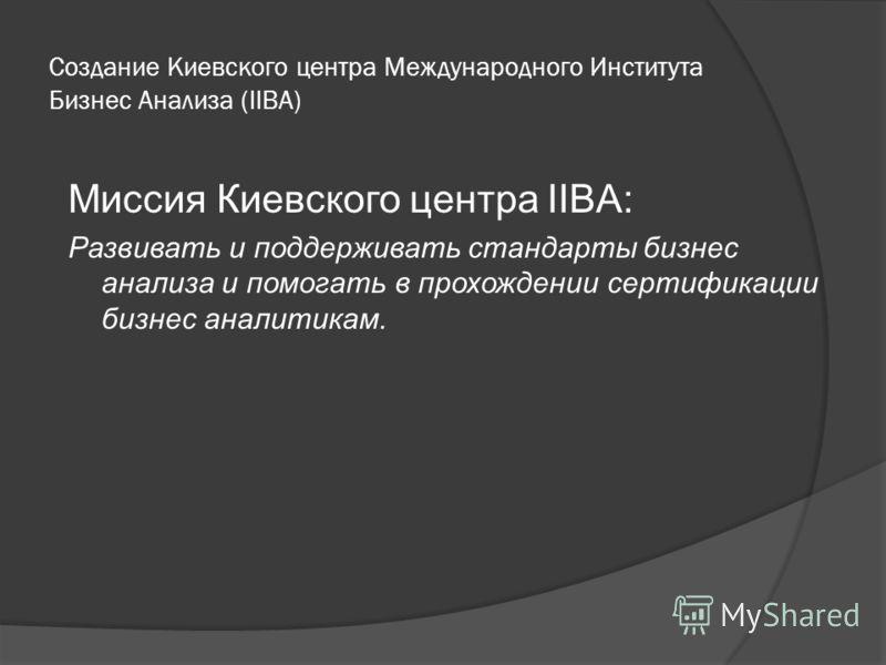 Создание Киевского центра Международного Института Бизнес Анализа (IIBA) Миссия Киевского центра IIBA: Развивать и поддерживать стандарты бизнес анализа и помогать в прохождении сертификации бизнес аналитикам.