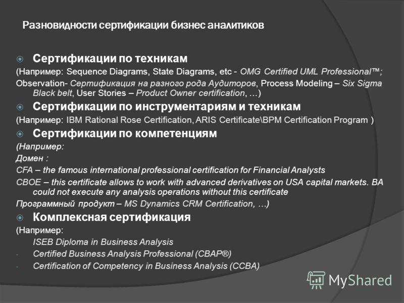 Разновидности сертификации бизнес аналитиков Сертификации по техникам (Например: Sequence Diagrams, State Diagrams, etc - OMG Certified UML Professional; Observation- Сертификация на разного рода Аудиторов, Process Modeling – Six Sigma Black belt, Us