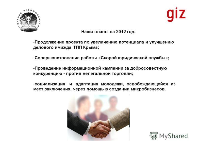 Наши планы на 2012 год: -Продолжение проекта по увеличению потенциала и улучшению делового имижда ТПП Крыма; -Совершенствование работы «Скорой юридической службы»; -Проведение информационной кампании за добросовестную конкуренцию - против нелегальной