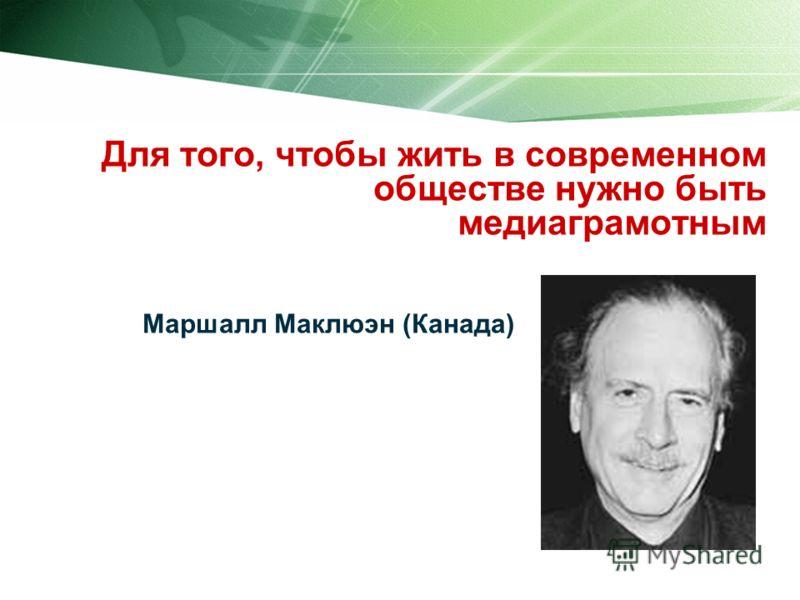 Для того, чтобы жить в современном обществе нужно быть медиаграмотным Маршалл Маклюэн (Канада)