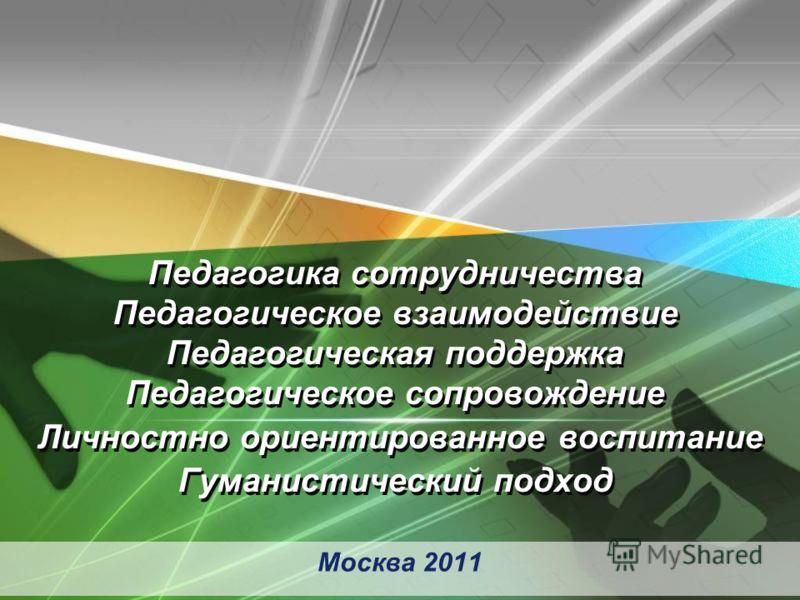 Москва 2011 Педагогика сотрудничества Педагогическое взаимодействие Педагогическая поддержка Педагогическое сопровождение Личностно ориентированное воспитание Гуманистический подход