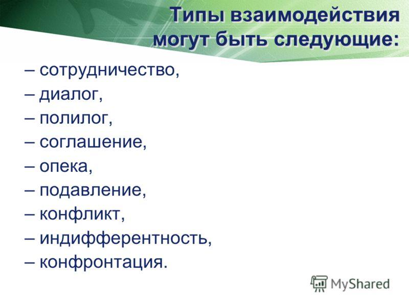 Типы взаимодействия могут быть следующие: – сотрудничество, – диалог, – полилог, – соглашение, – опека, – подавление, – конфликт, – индифферентность, – конфронтация.