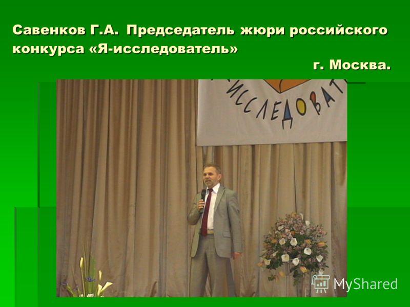 Савенков Г.А. Председатель жюри российского конкурса «Я-исследователь» г. Москва.