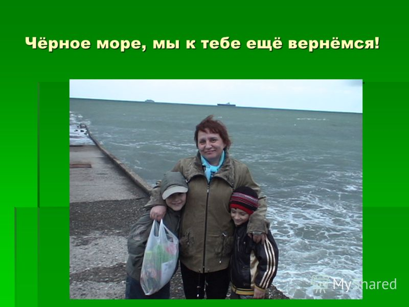 Чёрное море, мы к тебе ещё вернёмся!