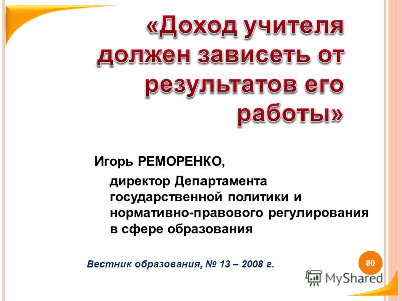 Игорь РЕМОРЕНКО, директор Департамента государственной политики и нормативно-правового регулирования в сфере образования Вестник образования, 13 – 2008 г. 80