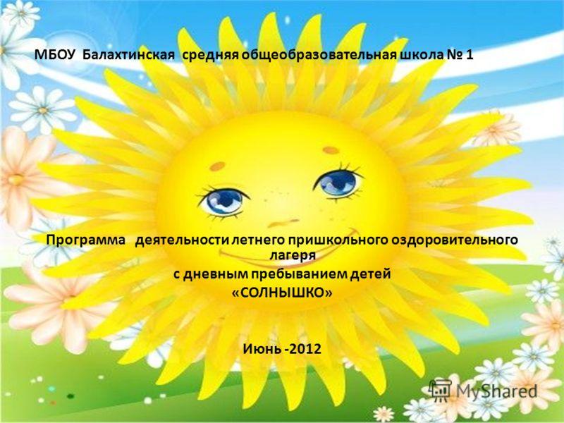 МБОУ Балахтинская средняя общеобразовательная школа 1 Программа деятельности летнего пришкольного оздоровительного лагеря с дневным пребыванием детей «СОЛНЫШКО» Июнь -2012