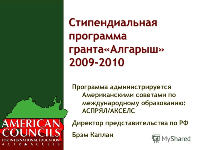 Стипендиальная программа гранта«Алгарыш» 2009-2010 Программа администрируется Американскими советами по международному образованию: АСПРЯЛ/АКСЕЛС Директор представительства по РФ Брэм Каплан