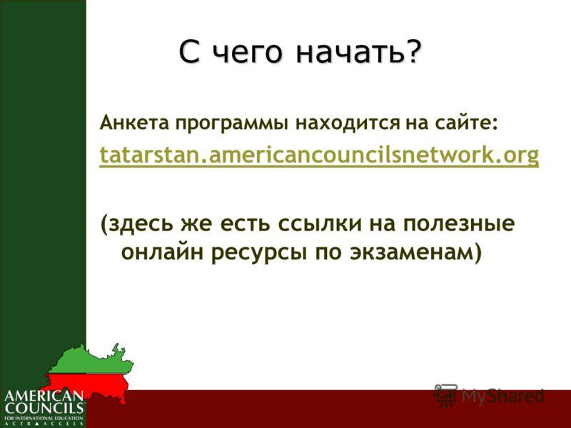 Анкета программы находится на сайте: tatarstan.americancouncilsnetwork.org (здесь же есть ссылки на полезные онлайн ресурсы по экзаменам) С чего начать? С чего начать?