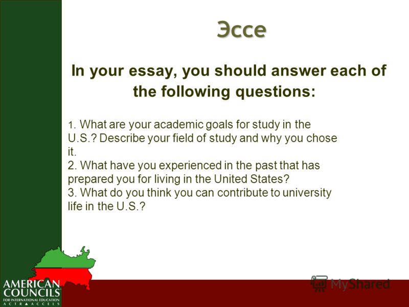 Эссе Эссе In your essay, you should answer each of the following questions: 1. What are your academic goals for study in the U.S.? Describe your field of study and why you chose it. 2. What have you experienced in the past that has prepared you for l