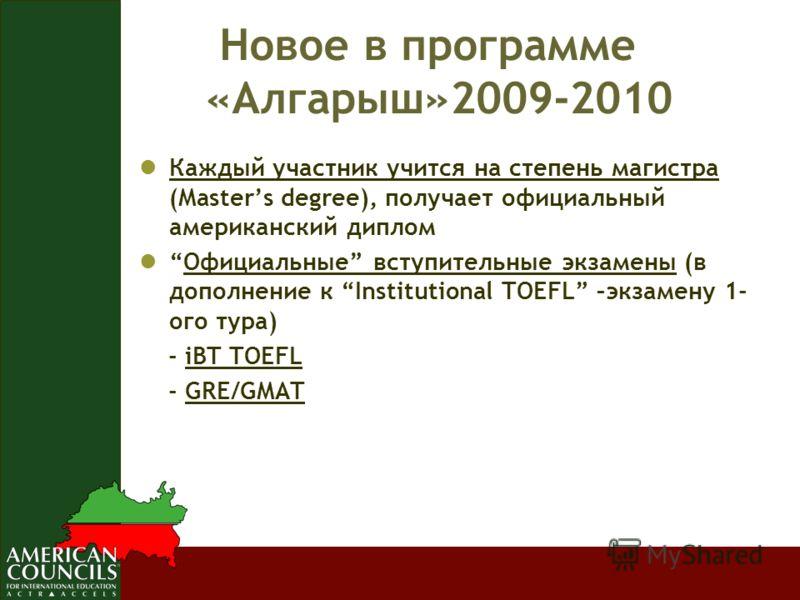 Новое в программе «Алгарыш»2009-2010 Каждый участник учится на степень магистра (Masters degree), получает официальный американский диплом Официальные вступительные экзамены (в дополнение к Institutional TOEFL –экзамену 1- ого тура) - iBT TOEFL - GRE