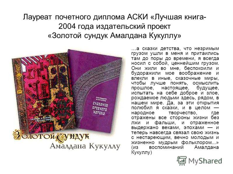 Лауреат почетного диплома АСКИ «Лучшая книга- 2004 года издательский проект «Золотой сундук Амалдана Кукуллу» …а сказки детства, что незримым грузом ушли в меня и притаились там до поры до времени, я всегда носил с собой, ценнейшим грузом. Они жили в