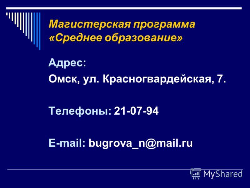 Магистерская программа «Среднее образование» Адрес: Омск, ул. Красногвардейская, 7. Телефоны: 21-07-94 E-mail: bugrova_n@mail.ru