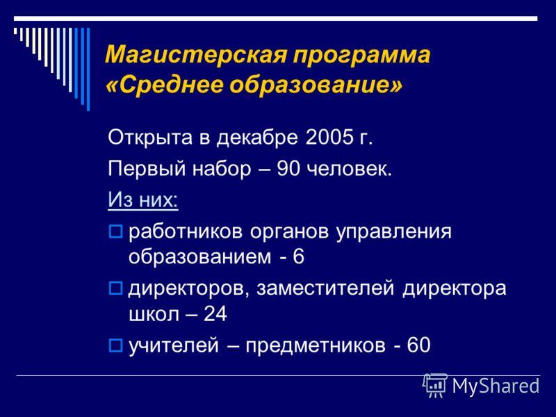 Магистерская программа «Среднее образование» Открыта в декабре 2005 г. Первый набор – 90 человек. Из них: работников органов управления образованием - 6 директоров, заместителей директора школ – 24 учителей – предметников - 60