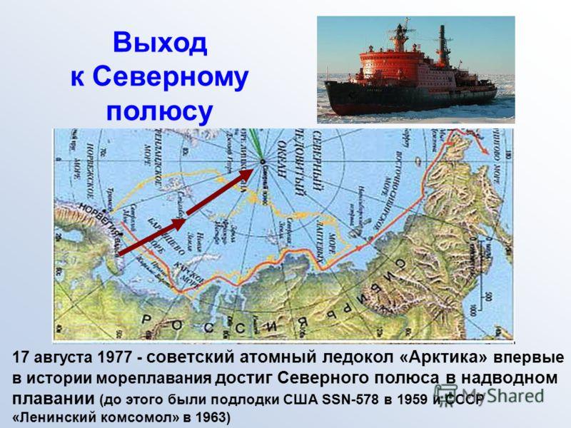 Выход к Северному полюсу 17 августа 1977 - советский атомный ледокол «Арктика» впервые в истории мореплавания достиг Северного полюса в надводном плавании (до этого были подлодки США SSN-578 в 1959 и СССР «Ленинский комсомол» в 1963)