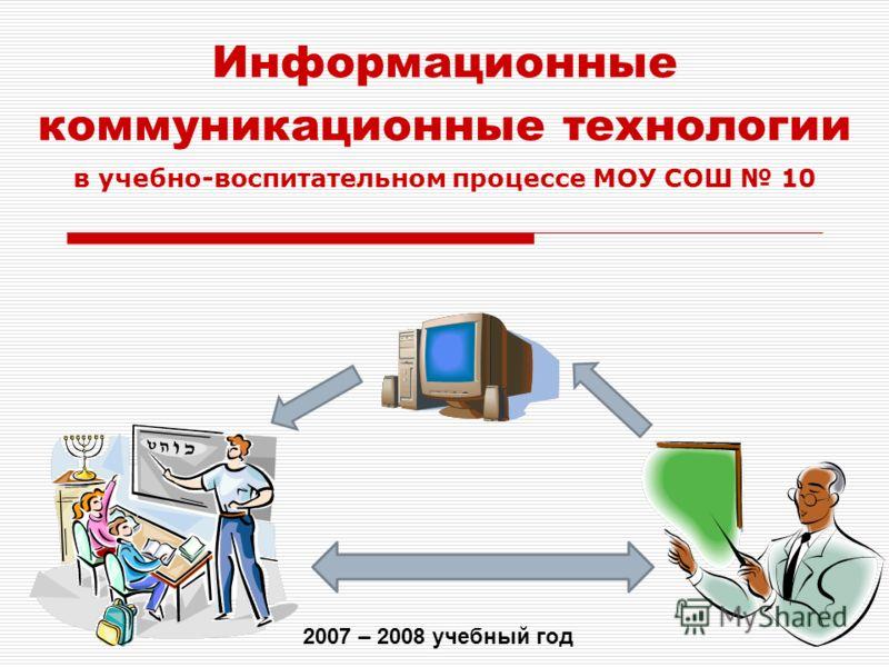Информационные коммуникационные технологии 2007 – 2008 учебный год в учебно-воспитательном процессе МОУ СОШ 10