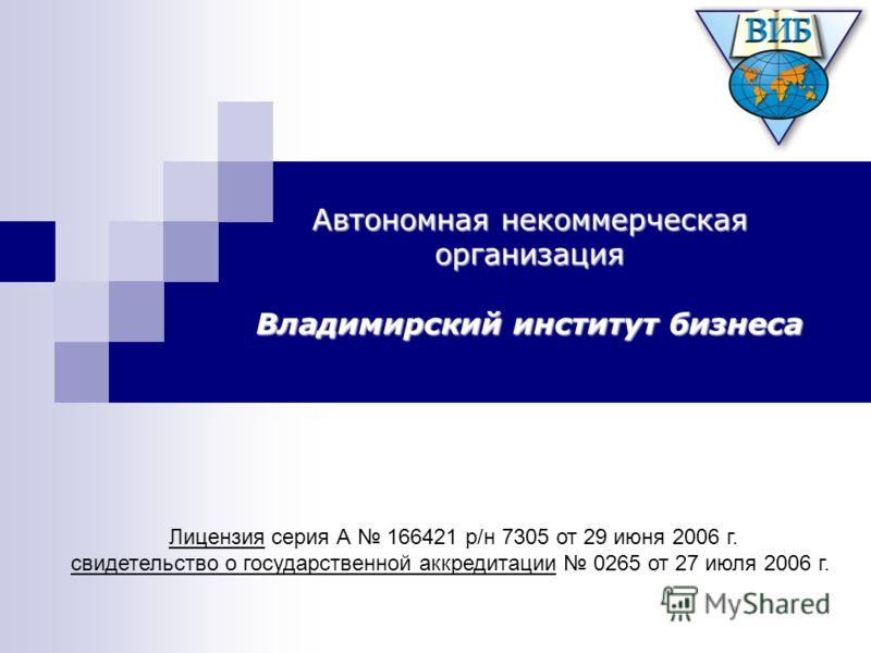 Автономная некоммерческая организация Владимирский институт бизнеса Лицензия серия А 166421 р/н 7305 от 29 июня 2006 г. свидетельство о государственной аккредитации 0265 от 27 июля 2006 г.