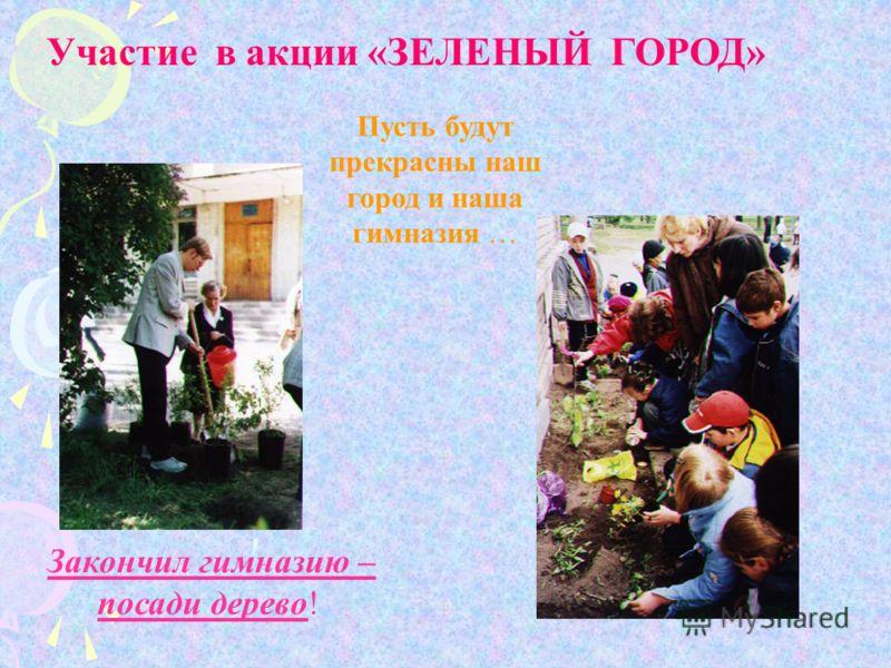 Участие в акции «ЗЕЛЕНЫЙ ГОРОД» Закончил гимназию – посади дерево! Пусть будут прекрасны наш город и наша гимназия …