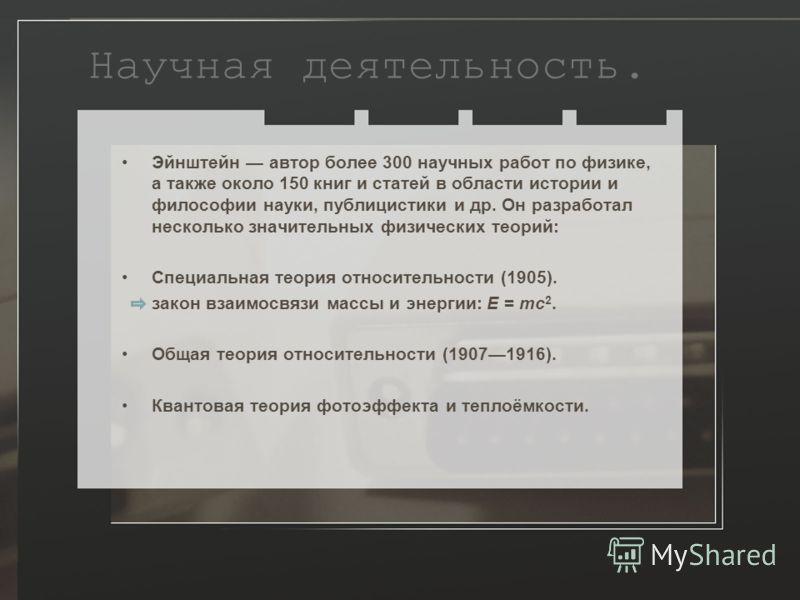 Научная деятельность. Эйнштейн автор более 300 научных работ по физике, а также около 150 книг и статей в области истории и философии науки, публицистики и др. Он разработал несколько значительных физических теорий: Специальная теория относительности