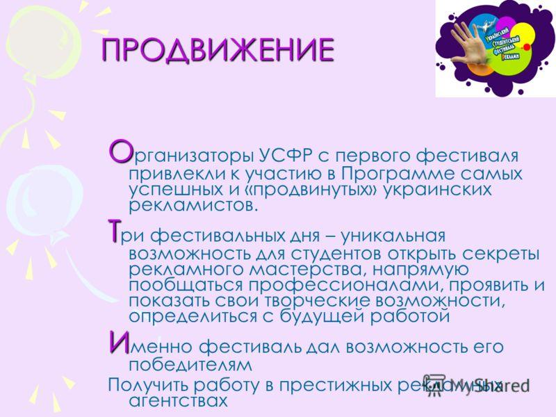 ПРОДВИЖЕНИЕ ПРОДВИЖЕНИЕ О О рганизаторы УСФР с первого фестиваля привлекли к участию в Программе самых успешных и «продвинутых» украинских рекламистов. Т Т ри фестивальных дня – уникальная возможность для студентов открыть секреты рекламного мастерст