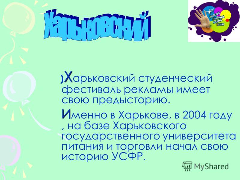 Х ) Х арьковский студенческий фестиваль рекламы имеет свою предысторию. И И менно в Харькове, в 2004 году, на базе Харьковского государственного университета питания и торговли начал свою историю УСФР.