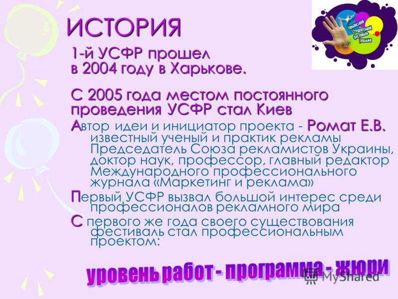 ИСТОРИЯ ИСТОРИЯ 1-й УСФР прошел в 2004 году в Харькове. С 2005 года местом постоянного проведения УСФР стал Киев АРомат Е.В. А втор идеи и инициатор проекта - Ромат Е.В. известный ученый и практик рекламы Председатель Союза рекламистов Украины, докто