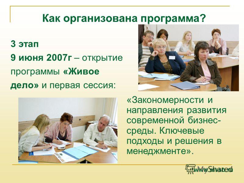 Как организована программа? 3 этап 9 июня 2007г – открытие программы «Живое дело» и первая сессия: «Закономерности и направления развития современной бизнес- среды. Ключевые подходы и решения в менеджменте». www.mvsb.ru