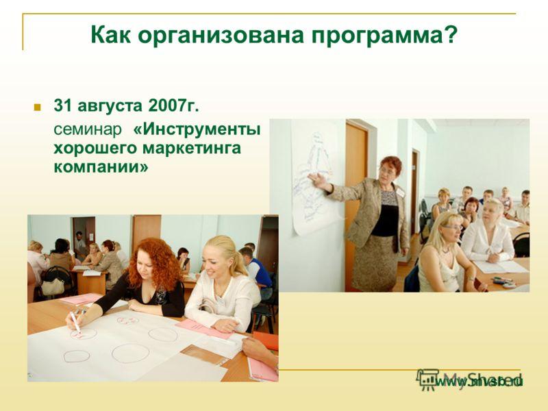 Как организована программа? 31 августа 2007г. семинар «Инструменты хорошего маркетинга компании» www.mvsb.ru