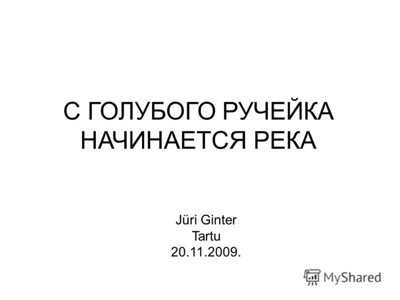 С ГОЛУБОГО РУЧЕЙКА НАЧИНАЕТСЯ РЕКА Jüri Ginter Tartu 20.11.2009.