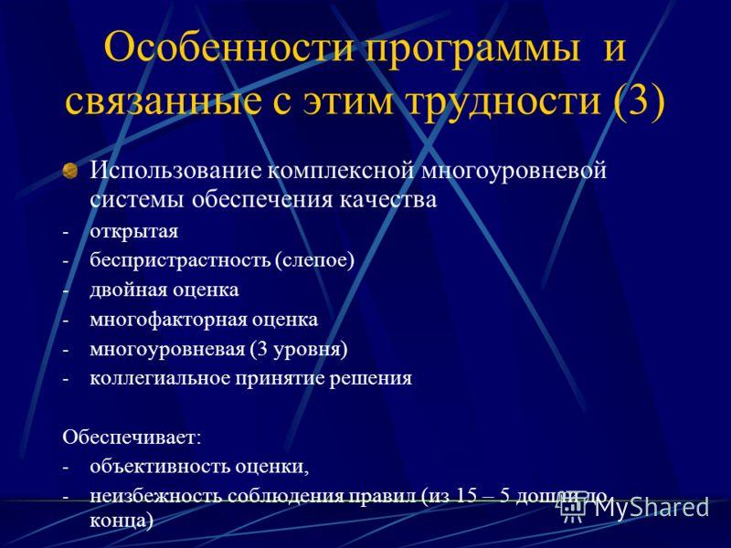 Особенности программы и связанные с этим трудности (3) Использование комплексной многоуровневой системы обеспечения качества - открытая - беспристрастность (слепое) - двойная оценка - многофакторная оценка - многоуровневая (3 уровня) - коллегиальное