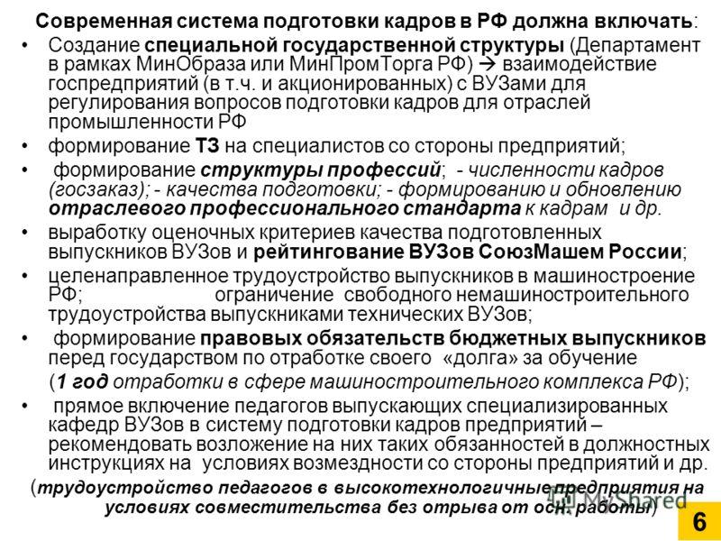 Современная система подготовки кадров в РФ должна включать: Создание специальной государственной структуры (Департамент в рамках МинОбраза или МинПромТорга РФ) взаимодействие госпредприятий (в т.ч. и акционированных) с ВУЗами для регулирования вопрос