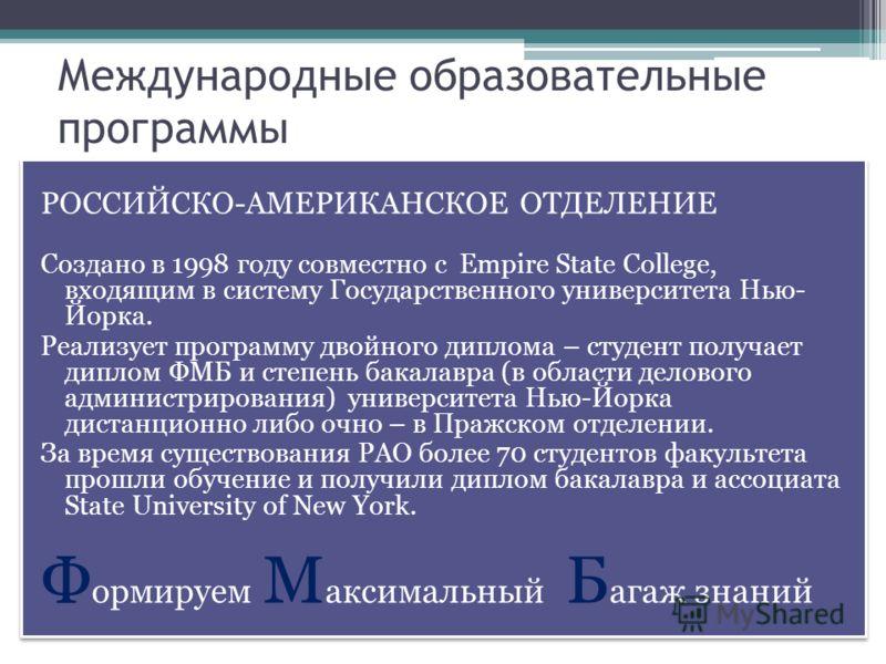 Международные образовательные программы РОССИЙСКО-АМЕРИКАНСКОЕ ОТДЕЛЕНИЕ Создано в 1998 году совместно с Empire State College, входящим в систему Государственного университета Нью- Йорка. Реализует программу двойного диплома – студент получает диплом