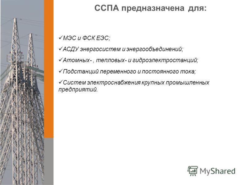 ССПА предназначена для: МЭС и ФСК ЕЭС; АСДУ энергосистем и энергообъединений; Атомных-, тепловых- и гидроэлектростанций; Подстанций переменного и постоянного тока; Систем электроснабжения крупных промышленных предприятий.