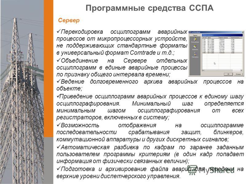 Программные средства ССПА Перекодировка осциллограмм аварийных процессов от микропроцессорных устройств, не поддерживающих стандартные форматы в универсальный формат Comtrade и т.д.; Объединение на Сервере отдельных осциллограмм в единые аварийные пр