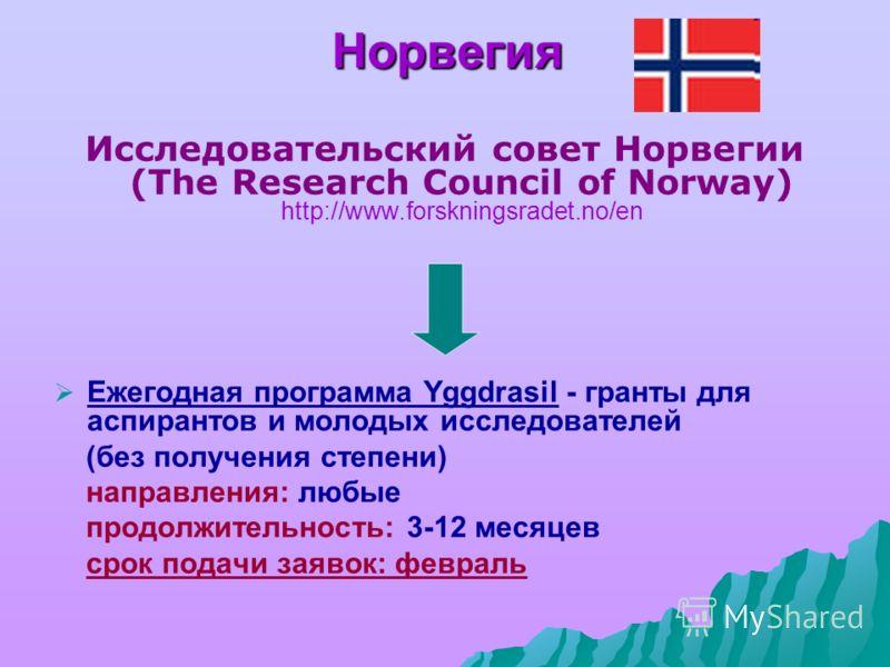 Норвегия Исследовательский совет Норвегии (The Research Council of Norway) http://www.forskningsradet.no/en Ежегодная программа Yggdrasil - гранты для аспирантов и молодых исследователей (без получения степени) направления: любые продолжительность: 3