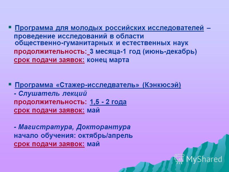 Программа для молодых российских исследователей – проведение исследований в области общественно-гуманитарных и естественных наук продолжительность: 3 месяца-1 год (июнь-декабрь) срок подачи заявок: конец марта Программа «Стажер-исследватель» (Кэнкюсэ
