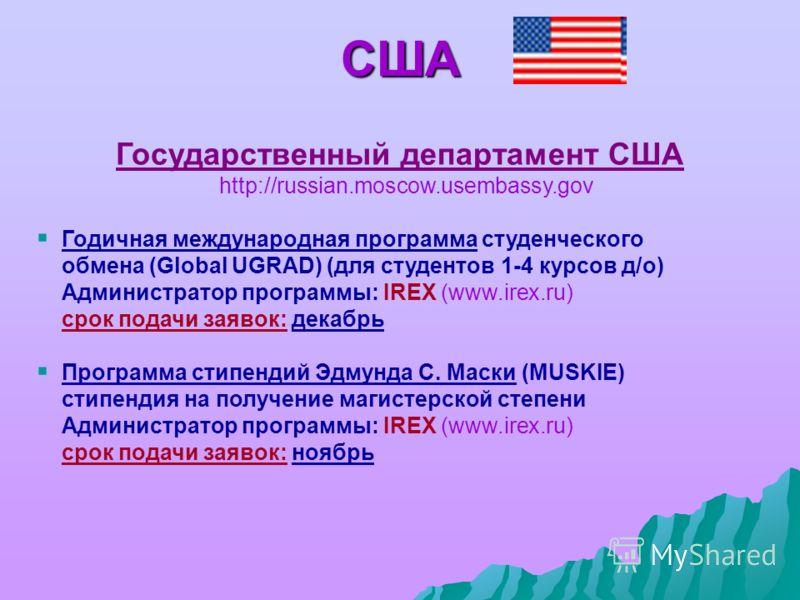 США Государственный департамент США http://russian.moscow.usembassy.gov Годичная международная программа студенческого обмена (Global UGRAD) (для студентов 1-4 курсов д/о) Администратор программы: IREX (www.irex.ru) срок подачи заявок: декабрь Програ