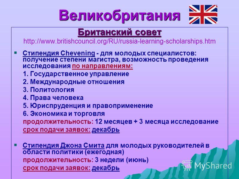 Великобритания Британский совет http://www.britishcouncil.org/RU/russia-learning-scholarships.htm Стипендия Chevening - для молодых специалистов: получение степени магистра, возможность проведения исследования по направлениям: 1. Государственное упра