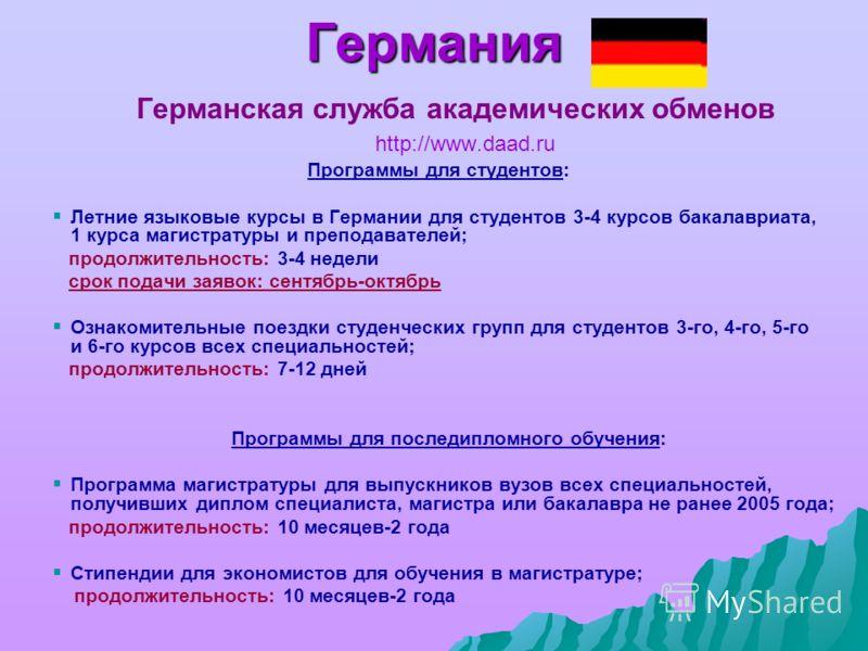 Германия Германская служба академических обменов http://www.daad.ru Программы для студентов: Летние языковые курсы в Германии для студентов 3-4 курсов бакалавриата, 1 курса магистратуры и преподавателей; продолжительность: 3-4 недели срок подачи заяв