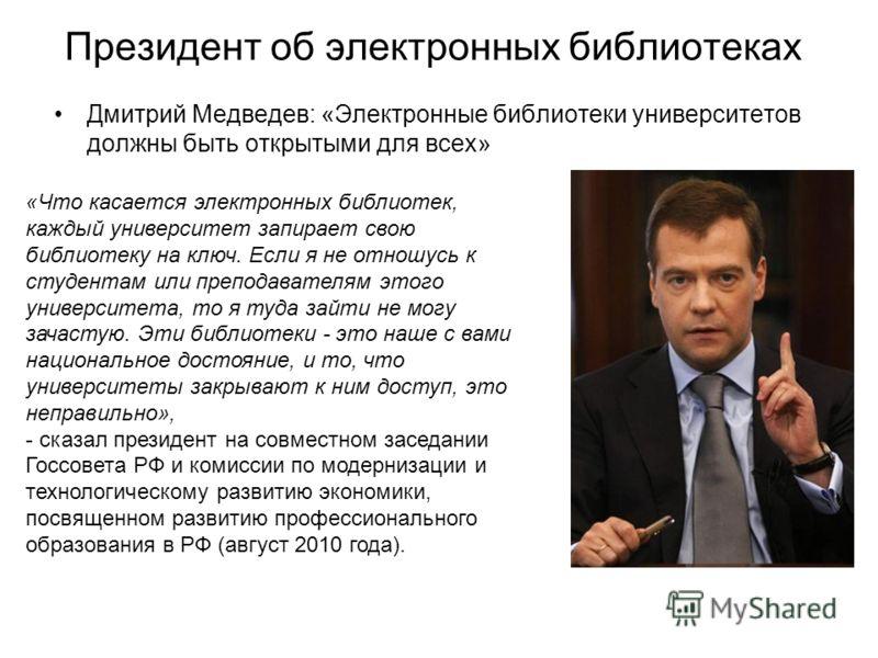 Дмитрий Медведев: «Электронные библиотеки университетов должны быть открытыми для всех» «Что касается электронных библиотек, каждый университет запирает свою библиотеку на ключ. Если я не отношусь к студентам или преподавателям этого университета, то